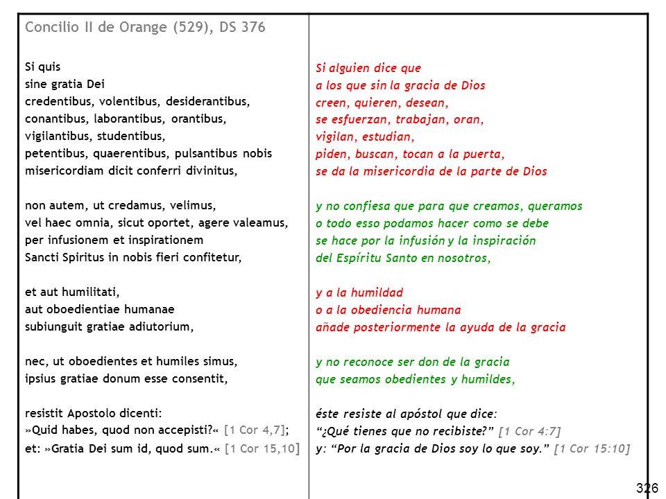 326 Concilio II de Orange (529), DS 376 Si quis sine gratia Dei credentibus, volentibus, desiderantibus, conantibus, laborantibus, orantibus, vigilant