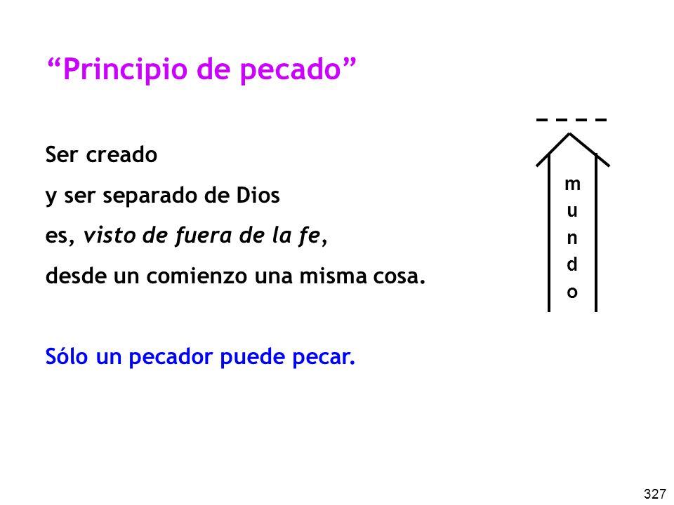 327 Principio de pecado Ser creado y ser separado de Dios es, visto de fuera de la fe, desde un comienzo una misma cosa. Sólo un pecador puede pecar.