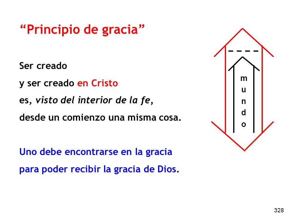 328 Principio de gracia Ser creado y ser creado en Cristo es, visto del interior de la fe, desde un comienzo una misma cosa. Uno debe encontrarse en l