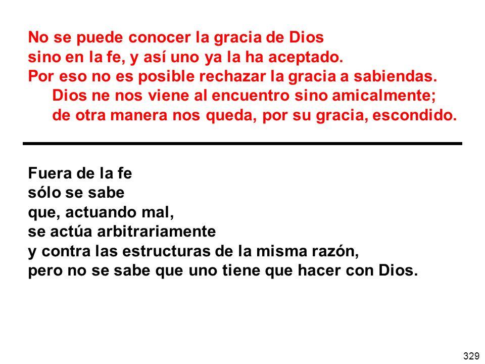 329 No se puede conocer la gracia de Dios sino en la fe, y así uno ya la ha aceptado. Por eso no es posible rechazar la gracia a sabiendas. Dios ne no