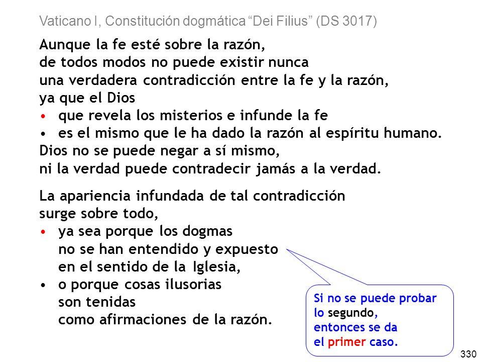 330 Vaticano I, Constitución dogmática Dei Filius (DS 3017) Aunque la fe esté sobre la razón, de todos modos no puede existir nunca una verdadera contradicción entre la fe y la razón, ya que el Dios que revela los misterios e infunde la fe es el mismo que le ha dado la razón al espíritu humano.