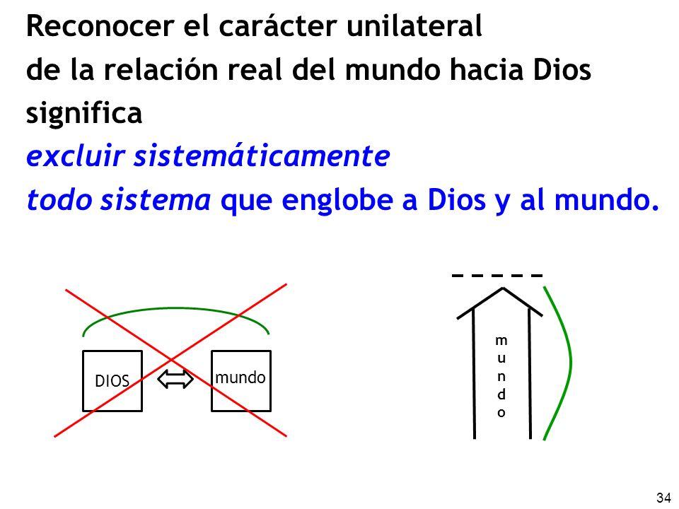 34 Reconocer el carácter unilateral de la relación real del mundo hacia Dios significa excluir sistemáticamente todo sistema que englobe a Dios y al mundo.