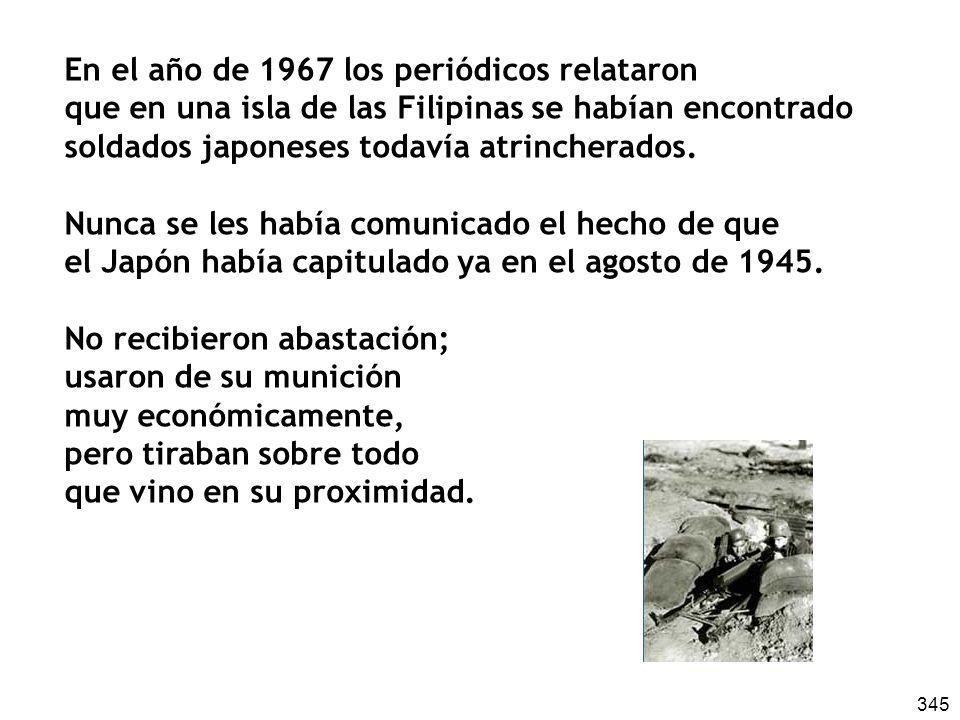 345 En el año de 1967 los periódicos relataron que en una isla de las Filipinas se habían encontrado soldados japoneses todavía atrincherados.