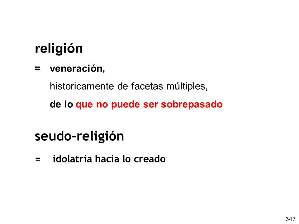 347 religión =veneración, historicamente de facetas múltiples, de lo que no puede ser sobrepasado seudo-religión = idolatría hacia lo creado