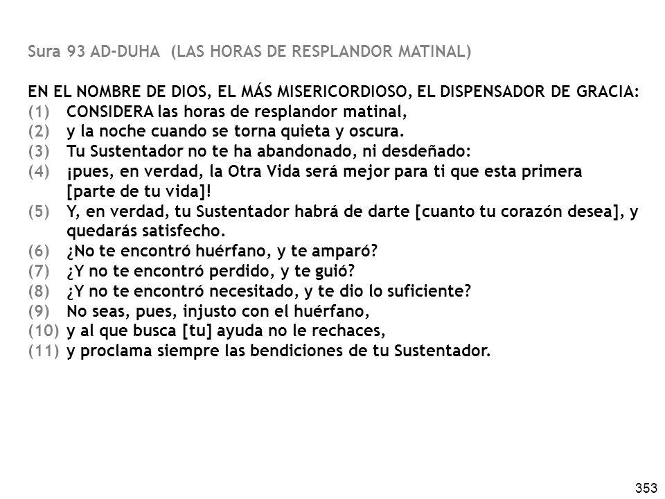 353 Sura 93 AD-DUHA (LAS HORAS DE RESPLANDOR MATINAL) EN EL NOMBRE DE DIOS, EL MÁS MISERICORDIOSO, EL DISPENSADOR DE GRACIA: (1)CONSIDERA las horas de
