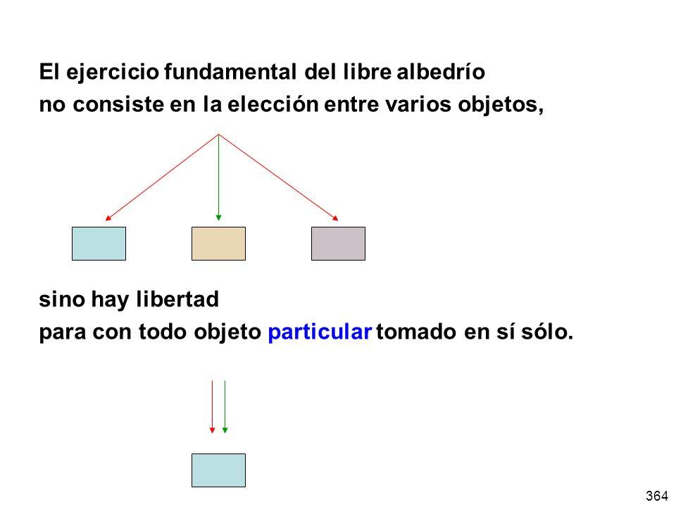 364 El ejercicio fundamental del libre albedrío no consiste en la elección entre varios objetos, sino hay libertad para con todo objeto particular tom