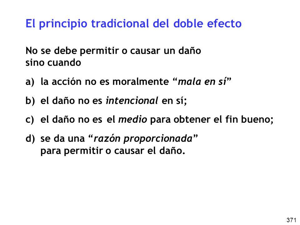 371 El principio tradicional del doble efecto No se debe permitir o causar un daño sino cuando a)la acción no es moralmente mala en sí b)el daño no es