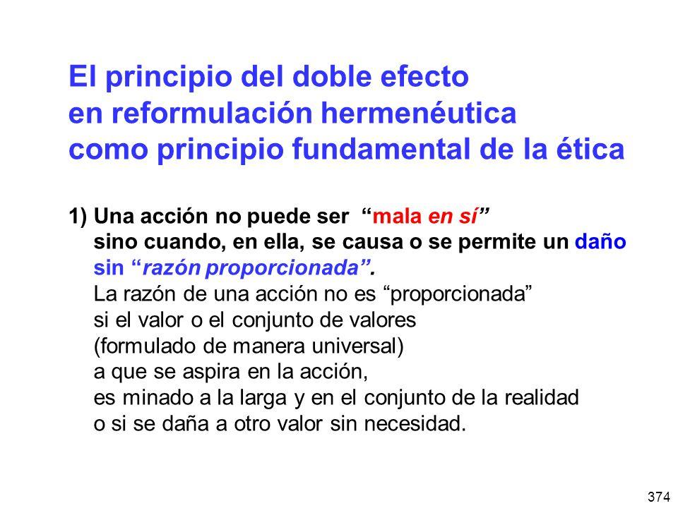 374 El principio del doble efecto en reformulación hermenéutica como principio fundamental de la ética 1)Una acción no puede ser mala en sí sino cuando, en ella, se causa o se permite un daño sin razón proporcionada.