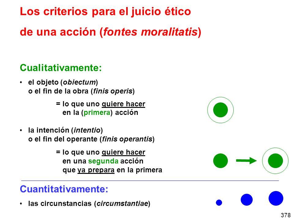 378 Los criterios para el juicio ético de una acción (fontes moralitatis) Cualitativamente: el objeto (obiectum) o el fin de la obra (finis operis) =lo que uno quiere hacer en la (primera) acción la intención (intentio) o el fin del operante (finis operantis) =lo que uno quiere hacer en una segunda acción que ya prepara en la primera Cuantitativamente: las circunstancias (circumstantiae)