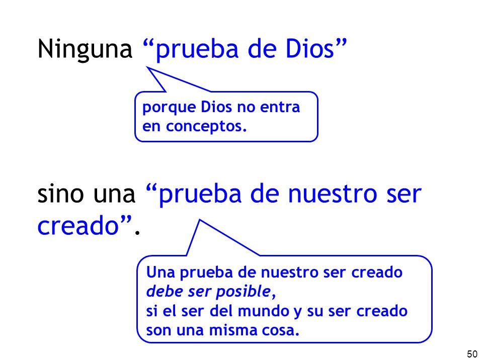 50 Ninguna prueba de Dios sino una prueba de nuestro ser creado. porque Dios no entra en conceptos. Una prueba de nuestro ser creado debe ser posible,
