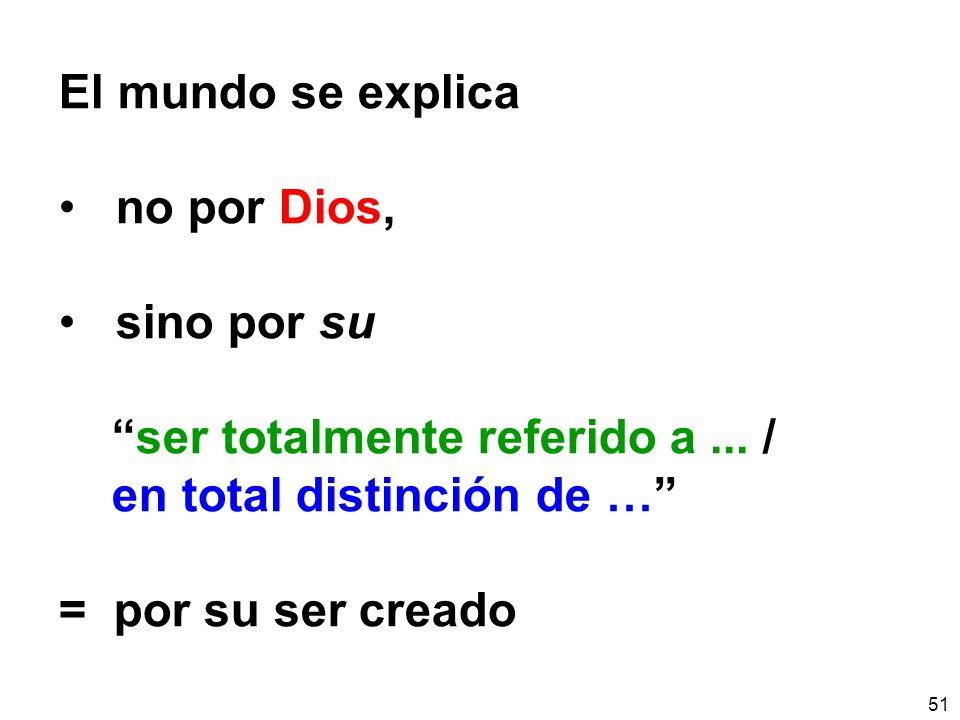 51 El mundo se explica no por Dios, sino por su ser totalmente referido a... / en total distinción de … = por su ser creado
