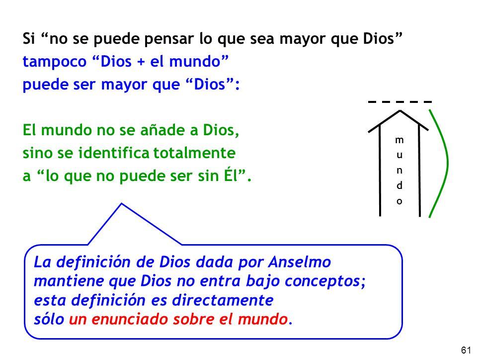 61 Si no se puede pensar lo que sea mayor que Dios tampoco Dios + el mundo puede ser mayor que Dios: El mundo no se añade a Dios, sino se identifica t