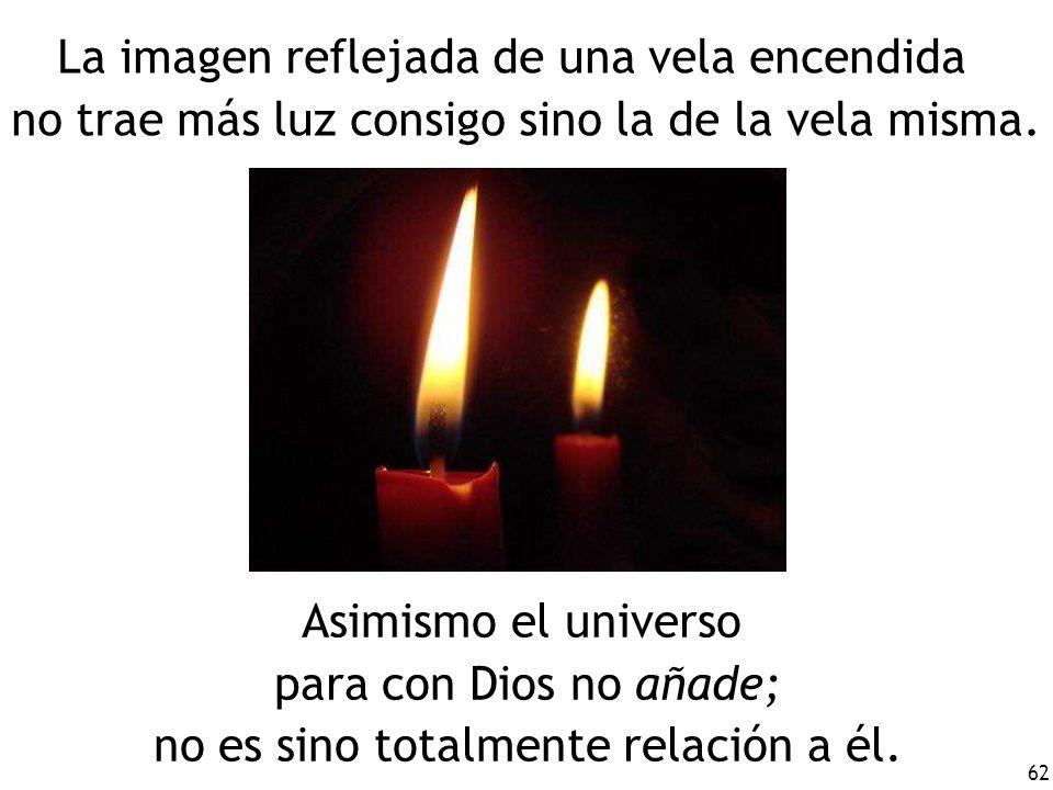 62 La imagen reflejada de una vela encendida no trae más luz consigo sino la de la vela misma. Asimismo el universo para con Dios no añade; no es sino