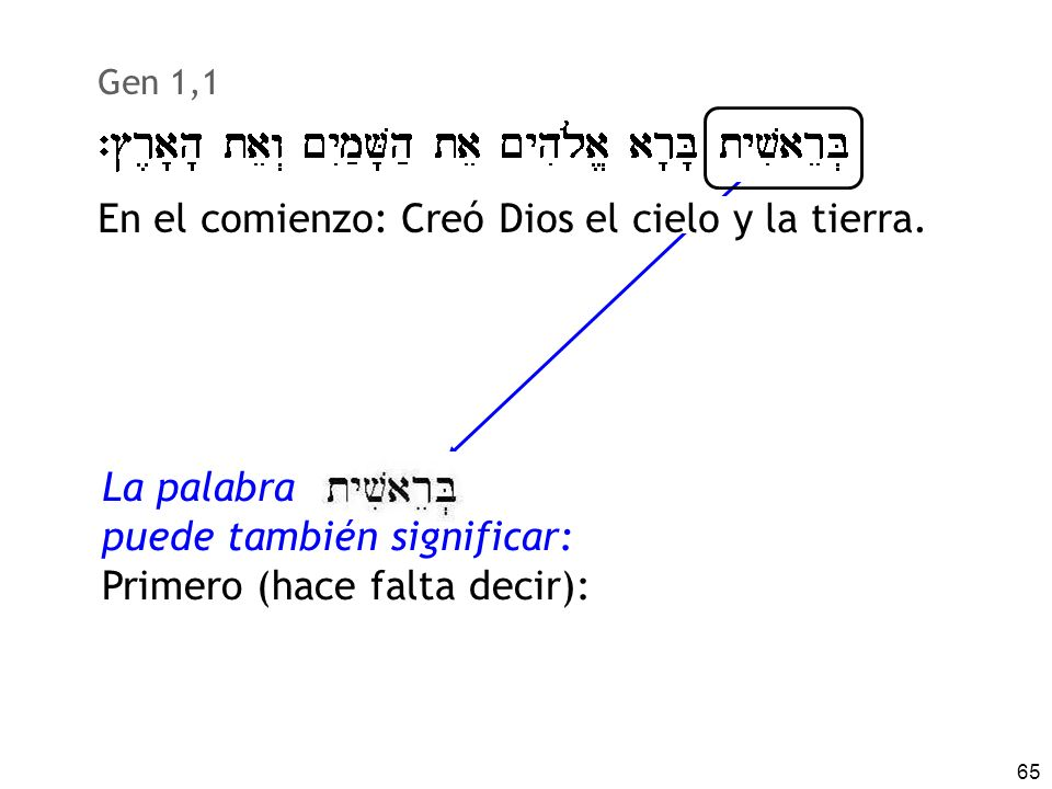 65 Gen 1,1 La palabra puede también significar: Primero (hace falta decir): En el comienzo: Creó Dios el cielo y la tierra.