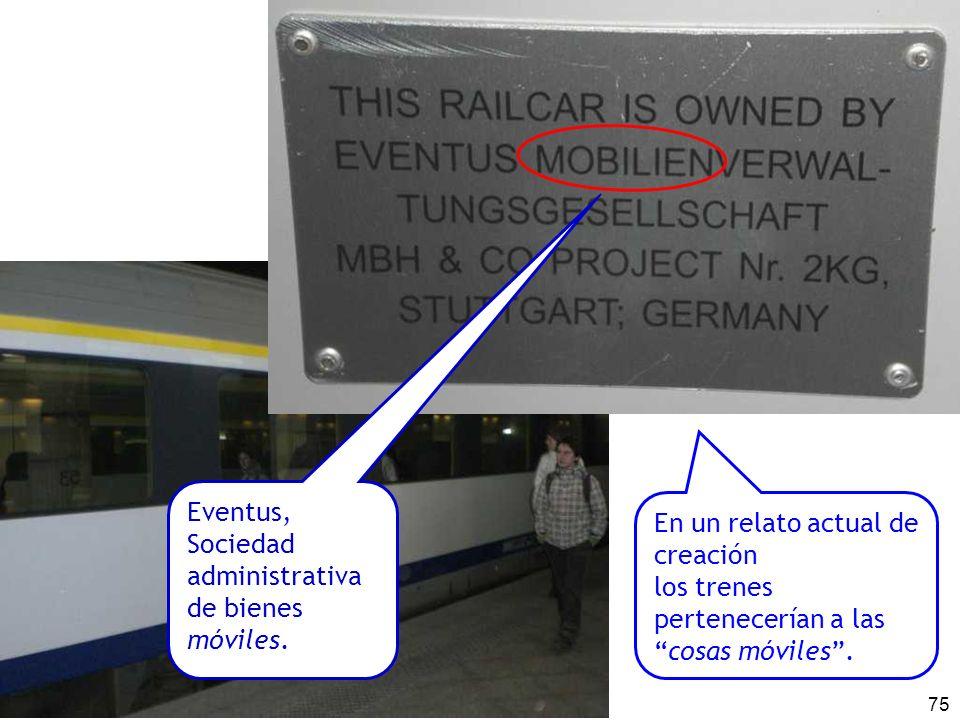 75 En un relato actual de creación los trenes pertenecerían a lascosas móviles. Eventus, Sociedad administrativa de bienes móviles.