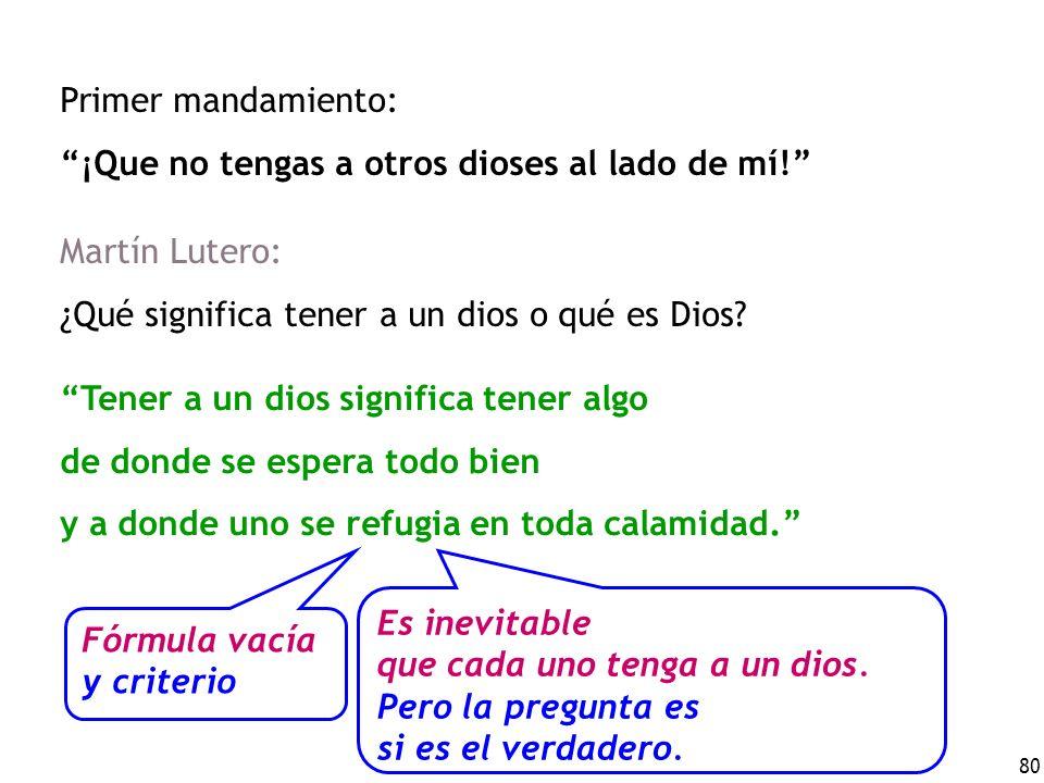 80 Primer mandamiento: ¡Que no tengas a otros dioses al lado de mí! Martín Lutero: ¿Qué significa tener a un dios o qué es Dios? Tener a un dios signi