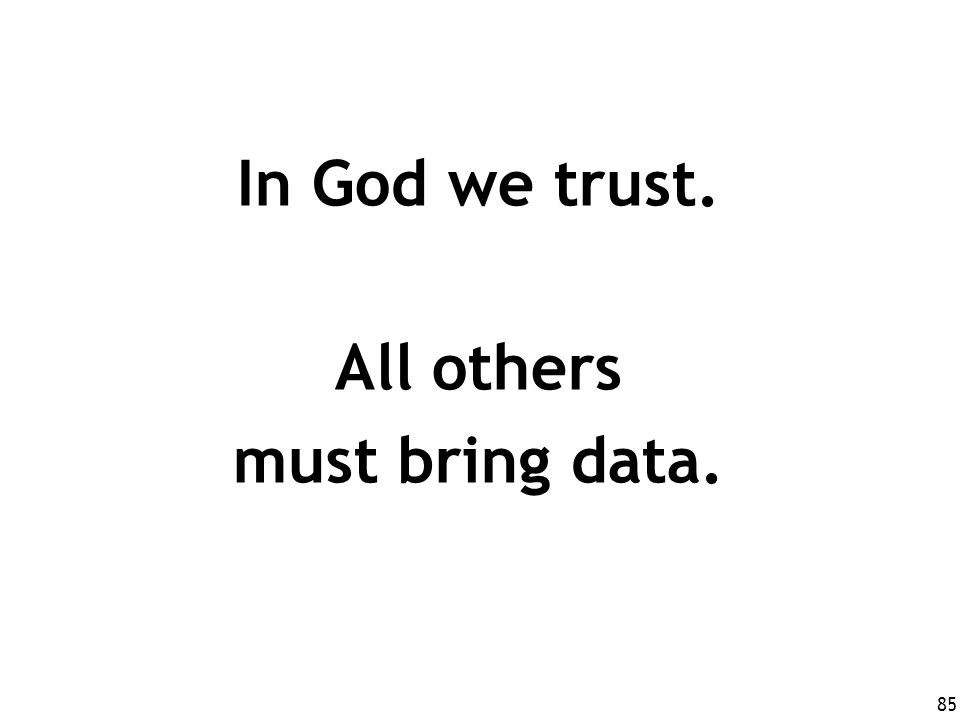 85 In God we trust. All others must bring data.