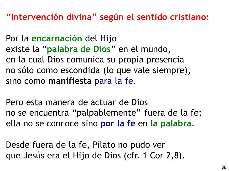 88 Intervención divina según el sentido cristiano: Por la encarnación del Hijo existe la palabra de Dios en el mundo, en la cual Dios comunica su propia presencia no sólo como escondida (lo que vale siempre), sino como manifiesta para la fe.