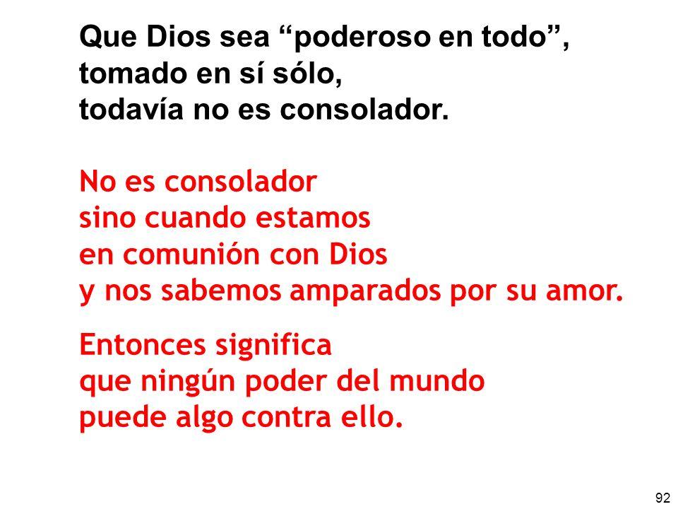 92 Que Dios sea poderoso en todo, tomado en sí sólo, todavía no es consolador. No es consolador sino cuando estamos en comunión con Dios y nos sabemos