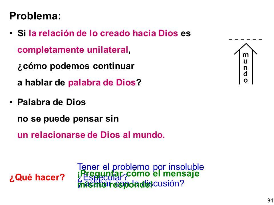 94 Problema: Si la relación de lo creado hacia Dios es completamente unilateral, ¿cómo podemos continuar a hablar de palabra de Dios? Palabra de Dios
