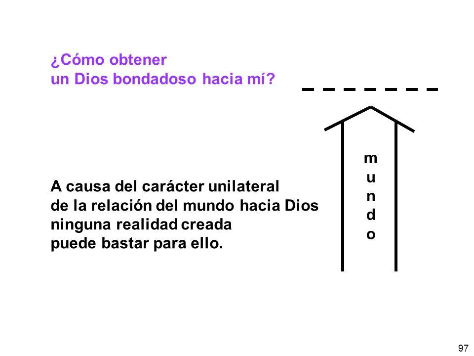 97 ¿Cómo obtener un Dios bondadoso hacia mí? A causa del carácter unilateral de la relación del mundo hacia Dios ninguna realidad creada puede bastar