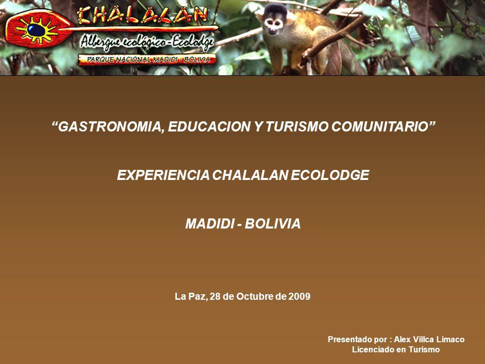 Presentado por : Alex Villca Limaco Licenciado en Turismo GASTRONOMIA, EDUCACION Y TURISMO COMUNITARIO EXPERIENCIA CHALALAN ECOLODGE MADIDI - BOLIVIA