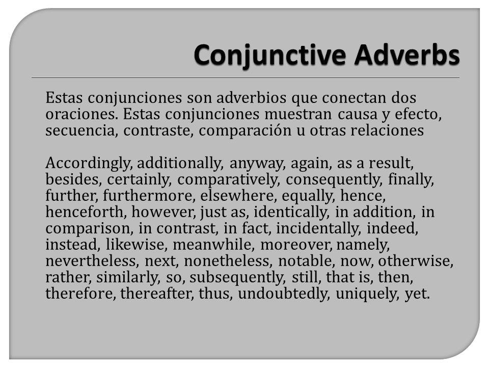 Estas conjunciones son adverbios que conectan dos oraciones. Estas conjunciones muestran causa y efecto, secuencia, contraste, comparación u otras rel