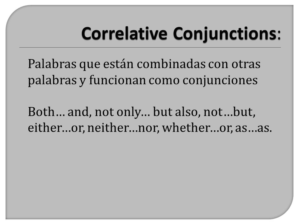 Palabras que están combinadas con otras palabras y funcionan como conjunciones Both… and, not only… but also, not…but, either…or, neither…nor, whether