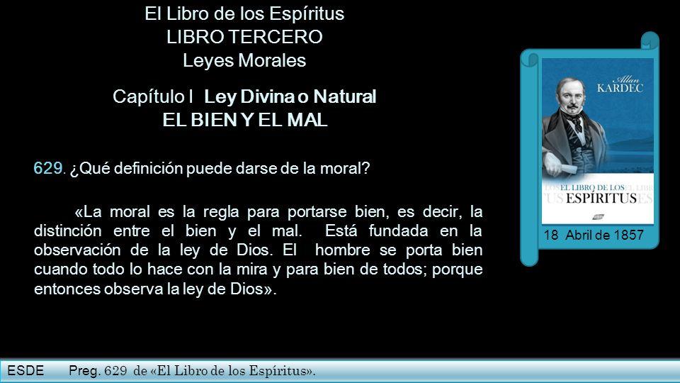 El Libro de los Espíritus LIBRO TERCERO Leyes Morales Capítulo I Ley Divina o Natural EL BIEN Y EL MAL 629. ¿Qué definición puede darse de la moral? «