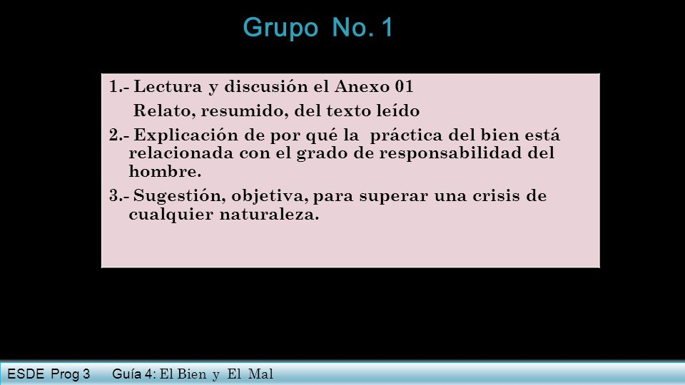 Grupo No. 1 1.- Lectura y discusión el Anexo 01 Relato, resumido, del texto leído 2.- Explicación de por qué la práctica del bien está relacionada con
