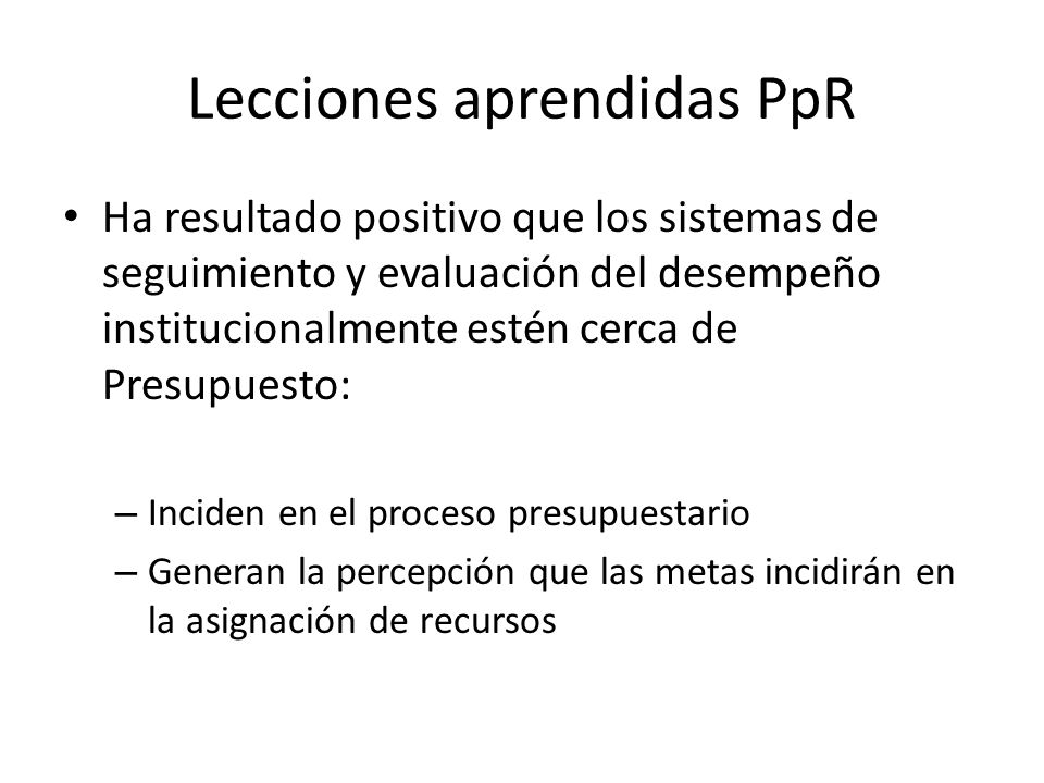 Lecciones aprendidas PpR Ha resultado positivo que los sistemas de seguimiento y evaluación del desempeño institucionalmente estén cerca de Presupuest