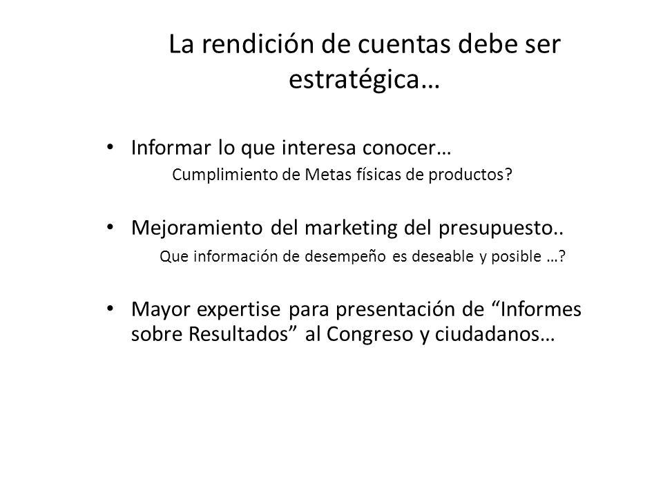 La rendición de cuentas debe ser estratégica… Informar lo que interesa conocer… Cumplimiento de Metas físicas de productos? Mejoramiento del marketing