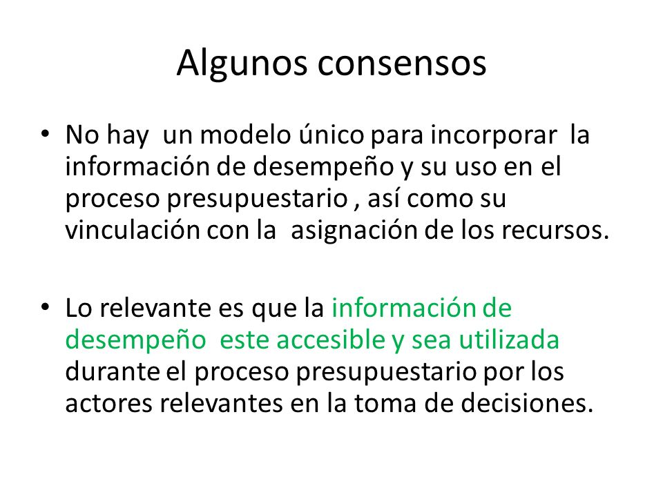 Algunos consensos No hay un modelo único para incorporar la información de desempeño y su uso en el proceso presupuestario, así como su vinculación co