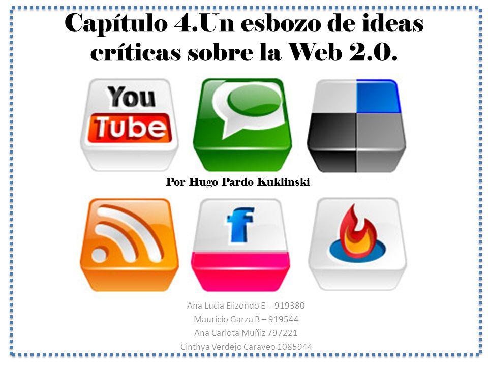 Capítulo 4.Un esbozo de ideas críticas sobre la Web 2.0. Ana Lucia Elizondo E – 919380 Mauricio Garza B – 919544 Ana Carlota Muñiz 797221 Cinthya Verd