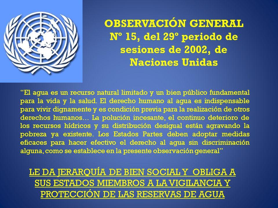 OBSERVACIÓN GENERAL Nº 15, del 29º periodo de sesiones de 2002, de Naciones Unidas El agua es un recurso natural limitado y un bien público fundamental para la vida y la salud.