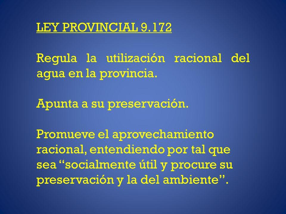 LEY PROVINCIAL 9.172 Regula la utilización racional del agua en la provincia. Apunta a su preservación. Promueve el aprovechamiento racional, entendie