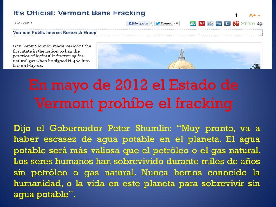 En mayo de 2012 el Estado de Vermont prohíbe el fracking Dijo el Gobernador Peter Shumlin: Muy pronto, va a haber escasez de agua potable en el planeta.