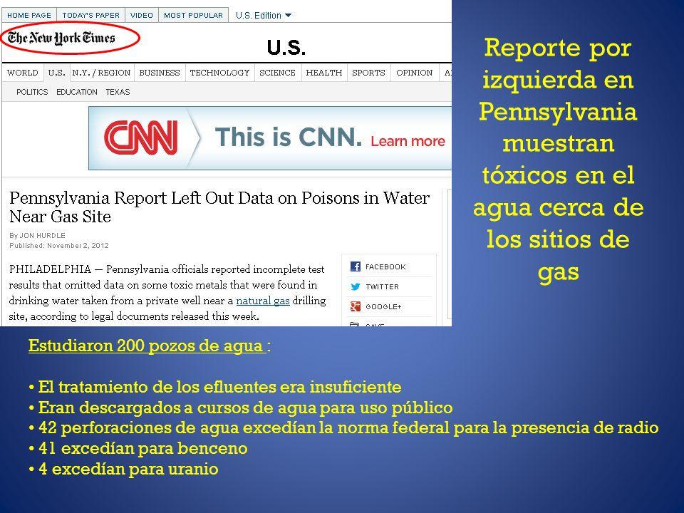 Reporte por izquierda en Pennsylvania muestran tóxicos en el agua cerca de los sitios de gas Estudiaron 200 pozos de agua : El tratamiento de los efluentes era insuficiente Eran descargados a cursos de agua para uso público 42 perforaciones de agua excedían la norma federal para la presencia de radio 41 excedían para benceno 4 excedían para uranio