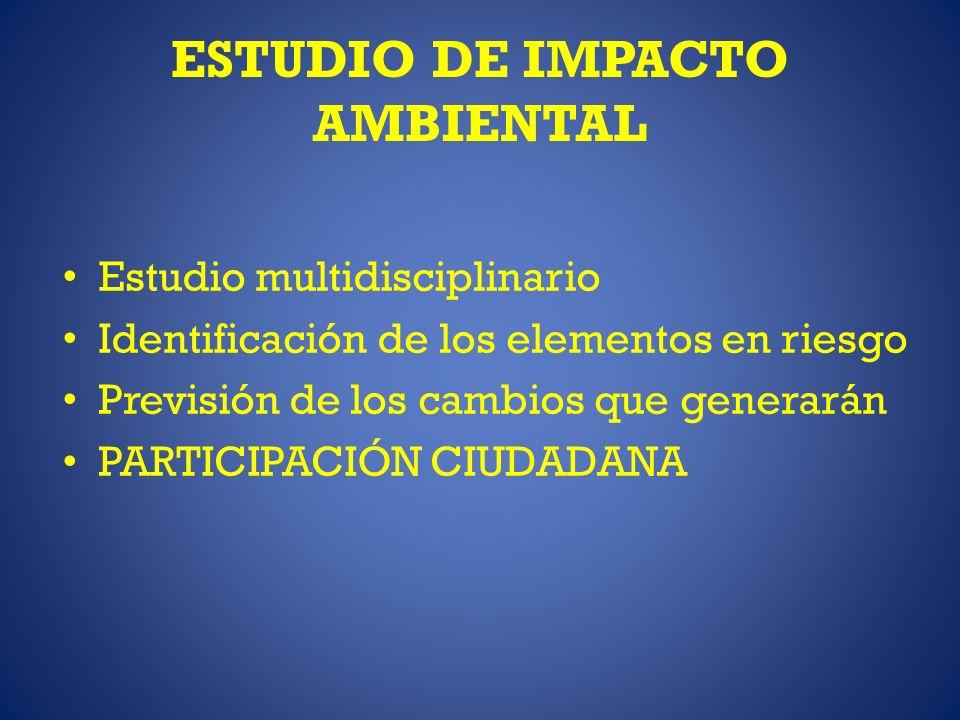 ESTUDIO DE IMPACTO AMBIENTAL Estudio multidisciplinario Identificación de los elementos en riesgo Previsión de los cambios que generarán PARTICIPACIÓN CIUDADANA