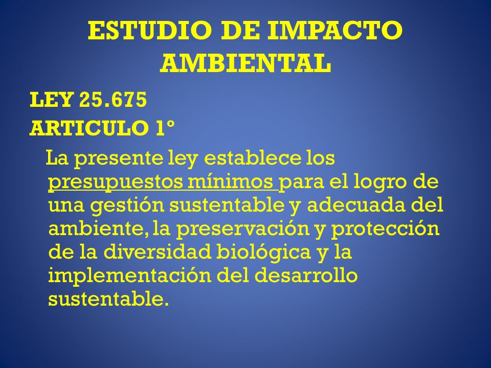 ESTUDIO DE IMPACTO AMBIENTAL LEY 25.675 ARTICULO 1º La presente ley establece los presupuestos mínimos para el logro de una gestión sustentable y adecuada del ambiente, la preservación y protección de la diversidad biológica y la implementación del desarrollo sustentable.