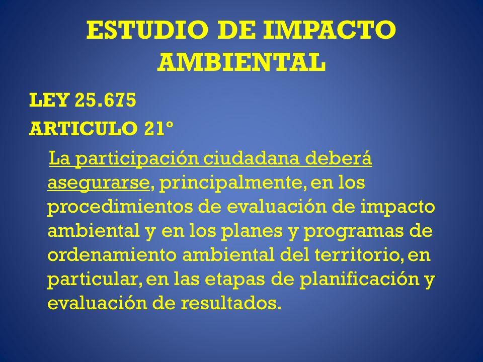 ESTUDIO DE IMPACTO AMBIENTAL LEY 25.675 ARTICULO 21º La participación ciudadana deberá asegurarse, principalmente, en los procedimientos de evaluación de impacto ambiental y en los planes y programas de ordenamiento ambiental del territorio, en particular, en las etapas de planificación y evaluación de resultados.