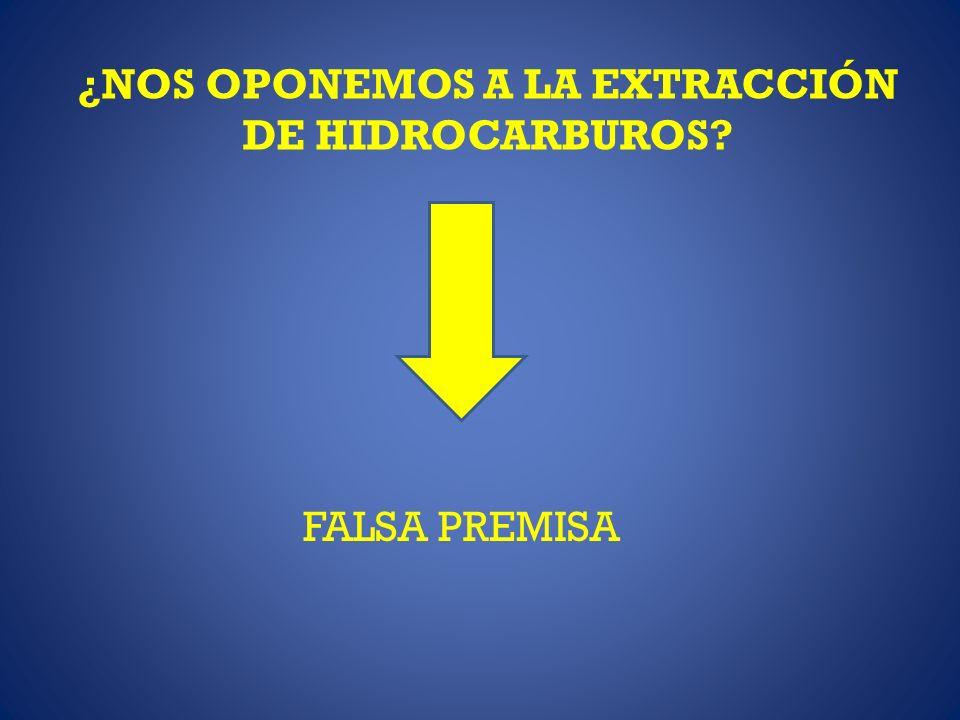 ¿NOS OPONEMOS A LA EXTRACCIÓN DE HIDROCARBUROS? FALSA PREMISA