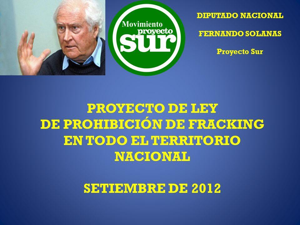 PROYECTO DE LEY DE PROHIBICIÓN DE FRACKING EN TODO EL TERRITORIO NACIONAL SETIEMBRE DE 2012 DIPUTADO NACIONAL FERNANDO SOLANAS Proyecto Sur