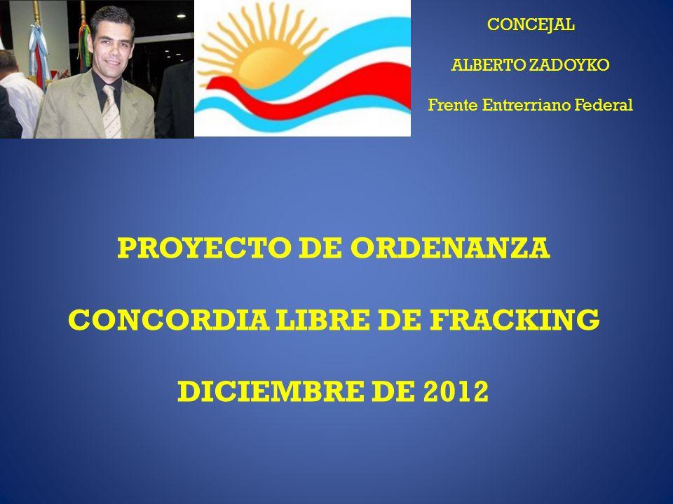 CONCEJAL ALBERTO ZADOYKO Frente Entrerriano Federal PROYECTO DE ORDENANZA CONCORDIA LIBRE DE FRACKING DICIEMBRE DE 2012