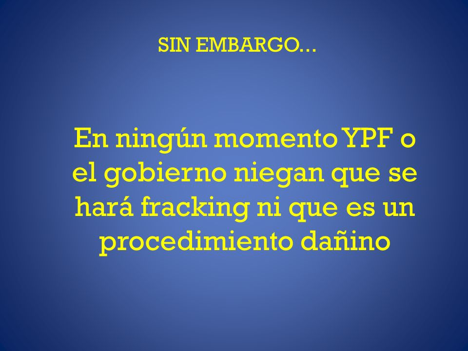 SIN EMBARGO... En ningún momento YPF o el gobierno niegan que se hará fracking ni que es un procedimiento dañino