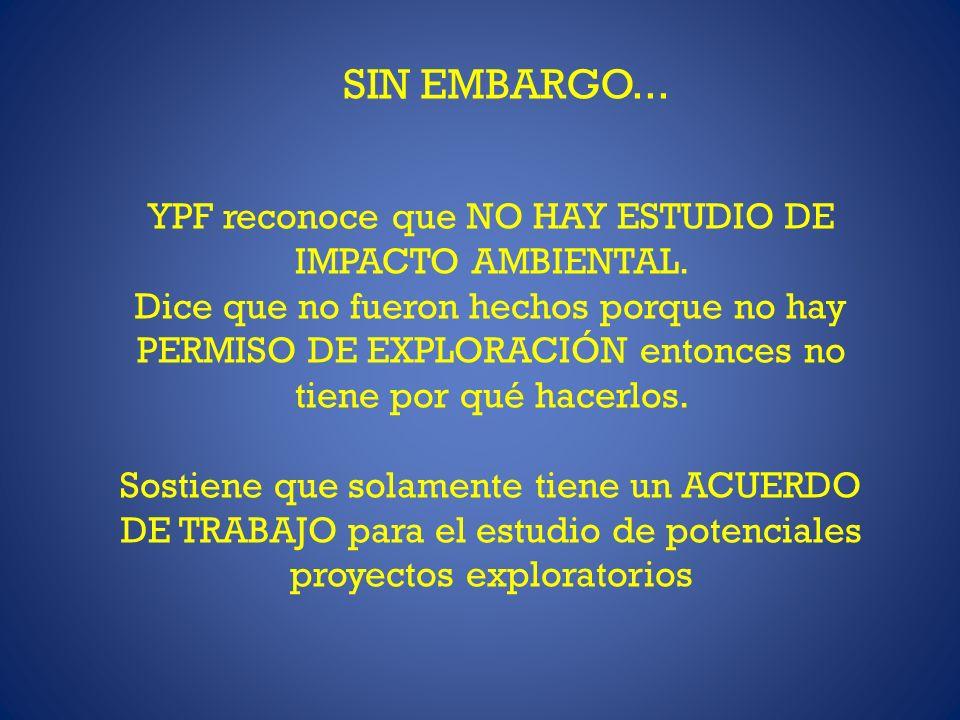 SIN EMBARGO... YPF reconoce que NO HAY ESTUDIO DE IMPACTO AMBIENTAL. Dice que no fueron hechos porque no hay PERMISO DE EXPLORACIÓN entonces no tiene