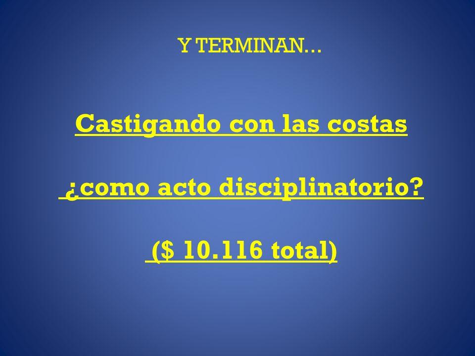 Y TERMINAN... Castigando con las costas ¿como acto disciplinatorio? ($ 10.116 total)