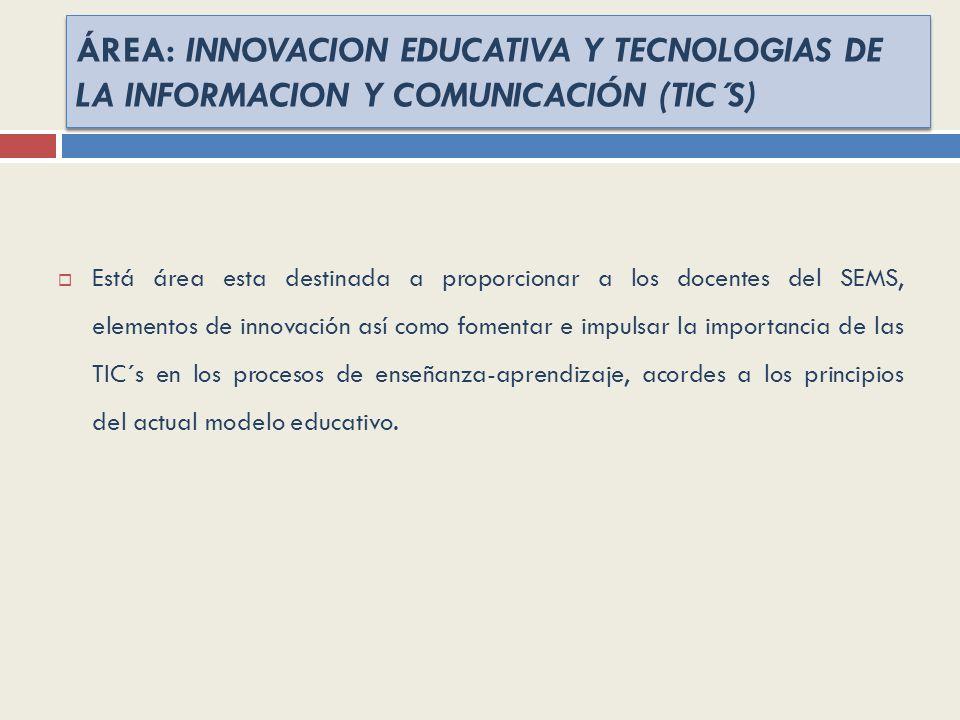 ÁREA: INNOVACION EDUCATIVA Y TECNOLOGIAS DE LA INFORMACION Y COMUNICACIÓN (TIC´S) Está área esta destinada a proporcionar a los docentes del SEMS, ele
