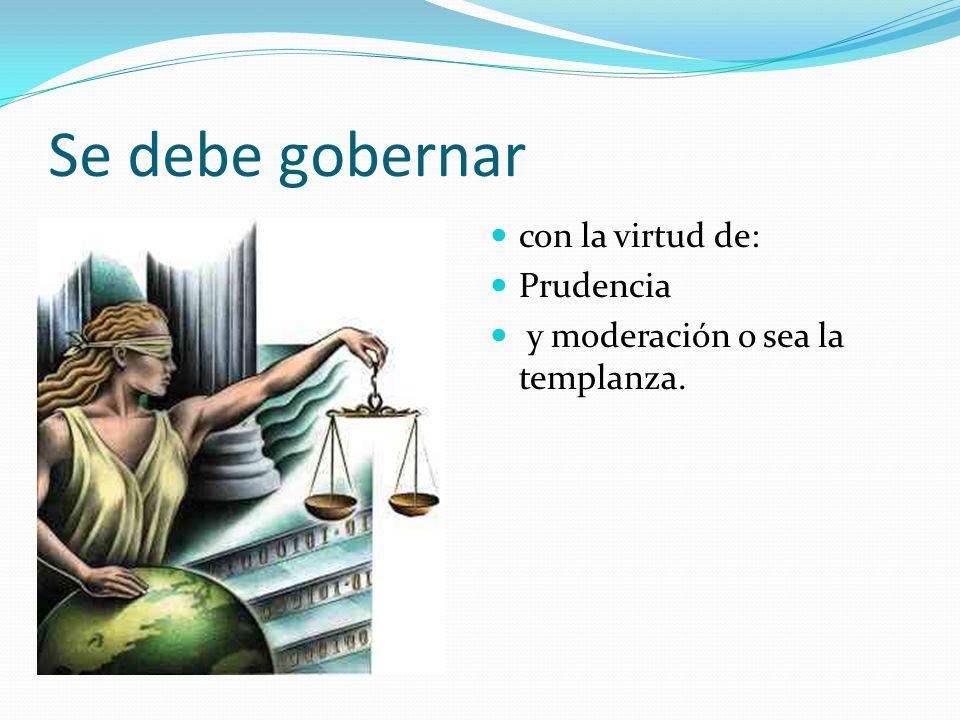 Se debe gobernar con la virtud de: Prudencia y moderación o sea la templanza.