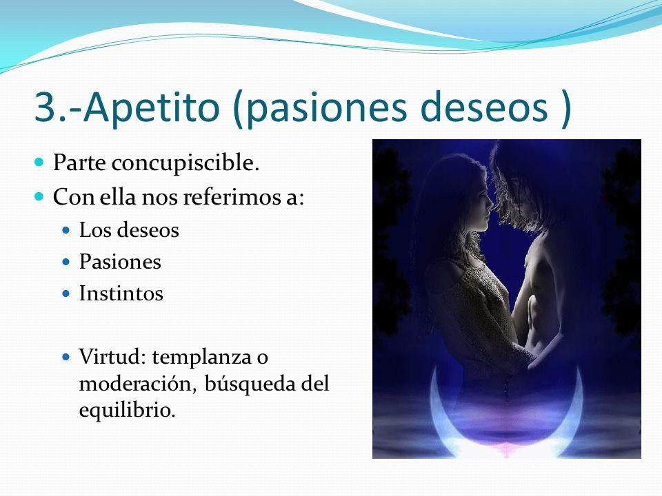 3.-Apetito (pasiones deseos ) Parte concupiscible. Con ella nos referimos a: Los deseos Pasiones Instintos Virtud: templanza o moderación, búsqueda de